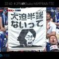 22:40勝利が近くなり「大迫半端ないって」日本代表サポーター持ってきた有名ロゴ幕をカメラは世界に向け映した!Osako HAMPANAI TTE!!~24日曜24時今夜2戦前、半端ない見どころ